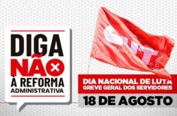 fundo cinza claro com os dizeres Diga Não a Reforma Administrativa e Dia Nacional da Greve Geral dos Servidores 18 de agosto.